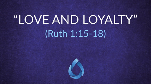 """Love and Loyalty"" (Ruth 1:15-18)"