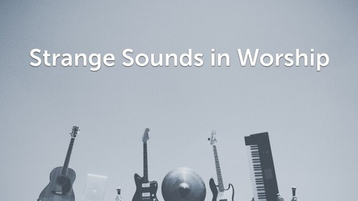 Strange Sounds in Worship