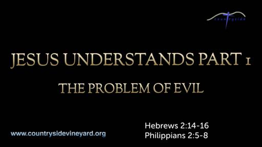 Jesus Understands Part 1 - The Problem Of Evil