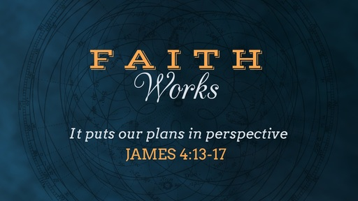 Faith puts our Plans in Perspective, James 4:13-17