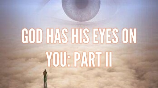 GOD HAS HIS EYES ON YOU: PART II