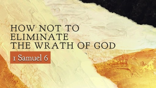 How not to eliminate the Wrath of God, 1 Sam. 6