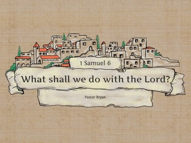 What shall we do with the Lord? 1 Samuel 6-Sunday 6/14/20