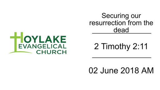 Securing our resurrection from the dead | 2 Timothy 2:11 | 02 June 2018 AM