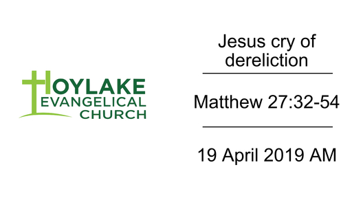 Jesus cry of dereliction | Matthew 27:32-54 | 19 April 2019 AM