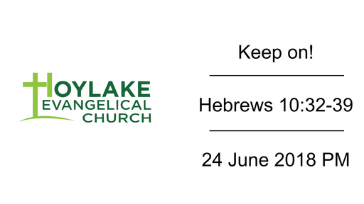 Keep on! | Hebrews 10:32-39 | 24 June 2018 PM
