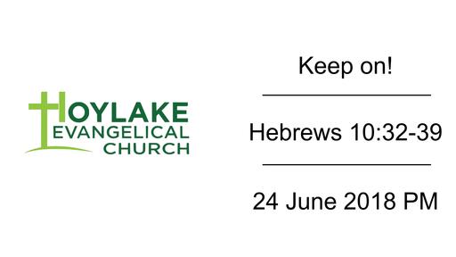 Keep on! | Hebrews 10:32-39 | 24 June 2018 PM