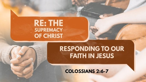 Colossians 2:6-7 / Re: The Supremacy of Jesus