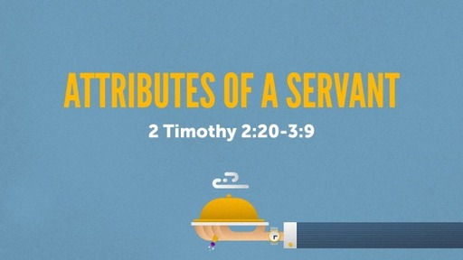 Attributes of a Servant: 2 Timothy 2:20-3:9