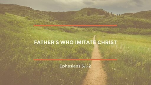 (Eph 5:1-2) Father's Who Imitate Christ [Father's Day]