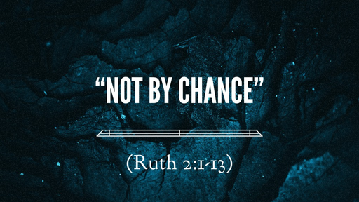 """Not by Chance"" (Ruth 2:1-13)"