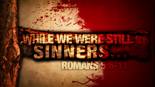 Romans 5:6-11 While We Were Still Sinners...