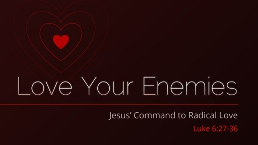 Love Your Enemies: Jesus Commands to Radical Love - Luke 6:27-38
