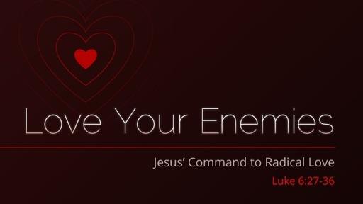 Love Your Enemies: Jesus Commands to Radical Love - Luke 6:27-38