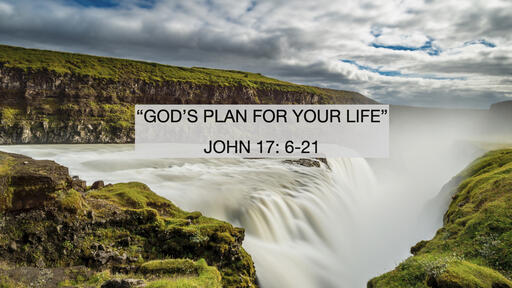 """GOD'S PLAN FOR YOUR LIFE"" JOHN 17: 6-21 Pastor Jim Smith"