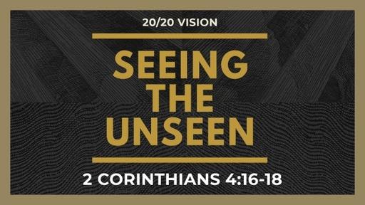Seeing the Unseen   2 Corinthians 4:16-18   Luke Rosenberger