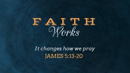 Faith Changes how we Pray - James 5:13-20