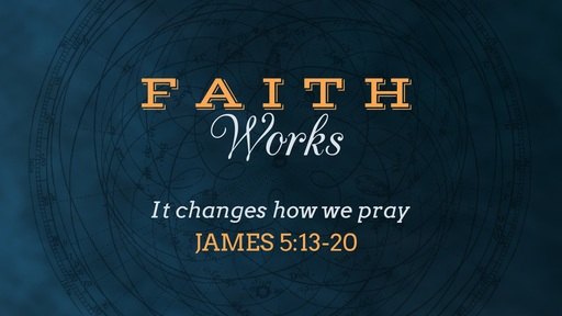 Faith Changes how we Pray - James 5:13-20