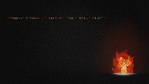 (Exodus 4:1-9) Who is in charge? You, Your Suffering, or God?