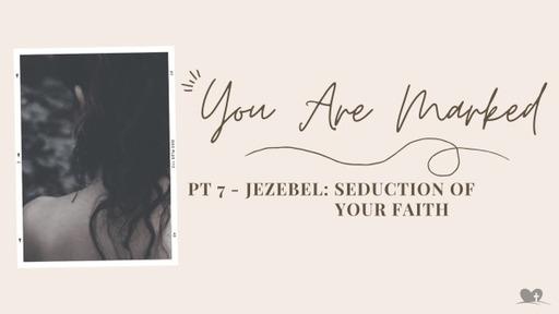 Part 7: Jezebel- The Seduction of Your Faith