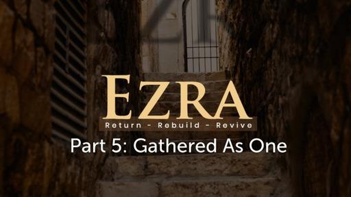 Ezra Pt 5: Gathered As One