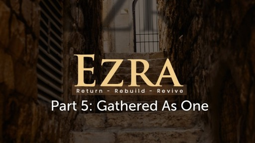 Ezra Pt 5: Gathered As One