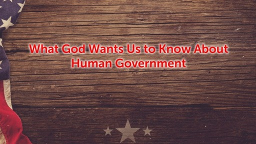 What God Wants Us to Know About Human Government