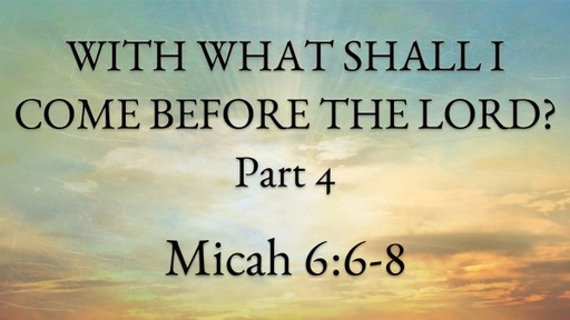 With What Shall I Come Before The Lord? Pt. 4
