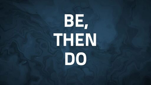 "Sunday 11 AM 7/5/20   ""BE, THEN DO"""