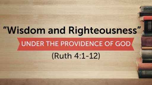 """Wisdom and Righteousness under the Providence of God""(Ruth 4:1-12)"