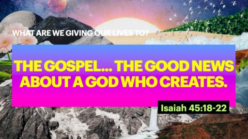 The Gospel... the good news about a God who CREATES
