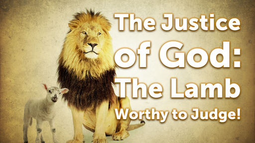 The Justice of God: The Lamb Worthy to Judge!