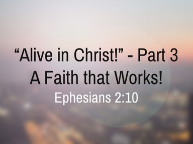 """""""Alive in Christ: A Faith that Works!"""" Part 3"""