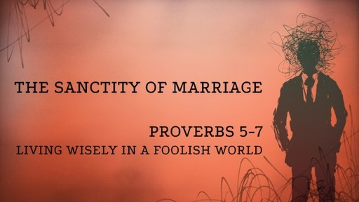 The Sanctity of Marriage - Proverbs 5-7
