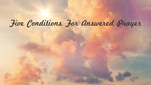 Five Conditions For Answered Prayer