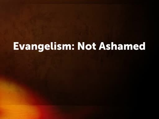 Evangelism: Not Ashamed