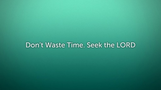 Don't Wast Time. Seek the LORD