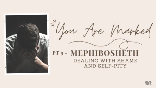 Part 9: Mephibosheth - Dealing with Same and Self-Pity