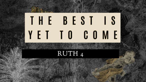 """The Best Is Yet to Come"" (Ruth 4)"