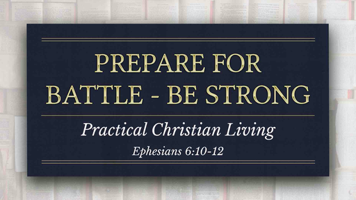 07192020 Ephesians 6:10-17 Prepare for Battle - Be Strong