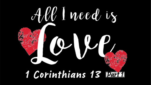 All I need is Love (1 Corinthians 13)