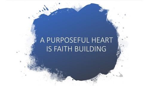 A Purposeful Heart is Faith Building
