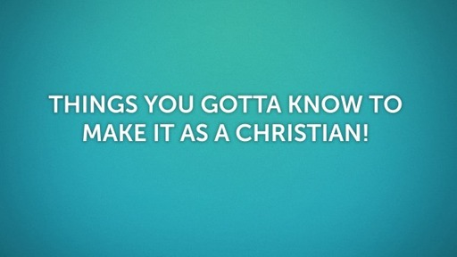 Things You Gotta Know to Make it as a Christian!