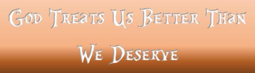 God Treats Us Better Than We Deserve