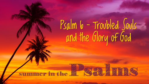 Psalm 6 - Troubled Souls and the Glory of God