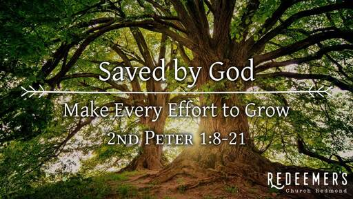 2nd Peter 1:8-21 • Saved by God: Make Every Effort to Grow