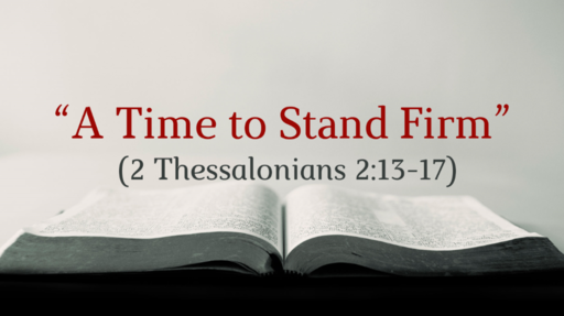 """""""A Time to Stand Firm"""" (2 Thessalonians 2:13-17)"""