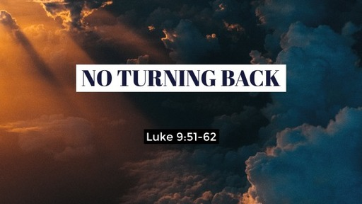 Sunday August 2, 2020 Luke 9:51-62 No Turning Back