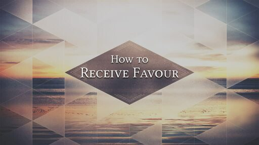 How to Receive Favour: Part 1
