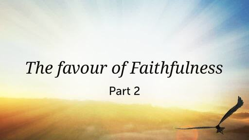The favour of Faithfulness : Part 2